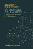 Ecologia della rete. Come usare internet e vivere felici - Barberis Mauro
