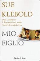 Mio figlio. Dopo Columbine: le domande di una madre, i segreti di un adolescente - Klebold Sue