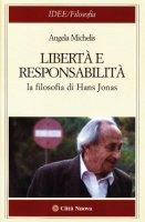 Libertà e responsabilità. La filosofia di Hans Jonas - Michelis Angela