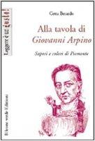 Alla tavola di Giovanni Arpino. Sapori e colori del Piemonte - Berardo Cetta