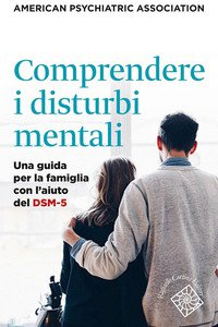 Copertina di 'Comprendere i disturbi mentali. Una guida per la famiglia con l'aiuto del DSM-5'