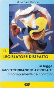 Copertina di 'Il legislatore distratto. La legge sulla fecondazione artificiale: la norma smentisce i principi'