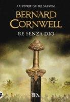 Re senza Dio - Cornwell Bernard