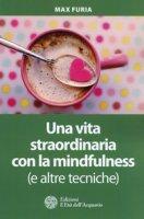 Una vita straordinaria con la mindfulness (e altre tecniche) - Furia Max
