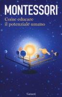 Come educare il potenziale umano - Montessori Maria