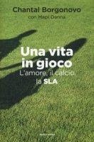 Una vita in gioco. L'amore, il calcio, la SLA - Borgonovo Chantal, Danna Mapi