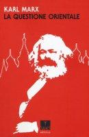 La questione orientale - Marx Karl