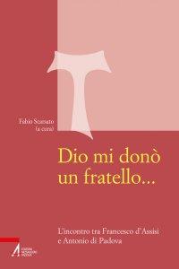 Copertina di 'Dio mi donò un fratello.... L'incontro tra Francesco d'Assisi e Antonio di Padova'