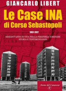 Copertina di 'Le case INA di Corso Sebastopoli. 1957-2017. Sessant'anni di vita nelle periferia torinese. Storia e testimonianze.'