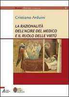 La razionalità dell'agire del medico e il ruolo delle virtù - Cristiano Arduini