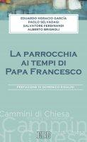 La Parrocchia ai tempi di Papa Francesco - Eduardo Horacio Garcìa, Paolo Salvadagi, Salvatore Ferdinandi, Alberto Brignoli