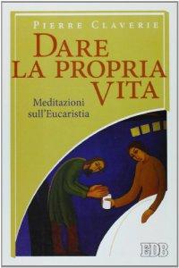 Copertina di 'Dare la propria vita. Meditazioni sull'Eucaristia'