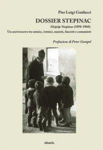 Copertina di 'Dossier Stepinac. Alojzije Stepinac (1898-1960). Un arcivescovo tra ustase, cetnici, nazisti, fascisti e comunisti'