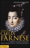 Storia di Clelia Farnese. Amori, potere, violenza nella Roma della Controriforma - Fragnito Gigliola