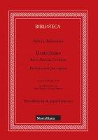 Il catechismo. Breve Dottrina Cristiana e Dichiarazione più copiosa - Roberto Bellarmino (san)