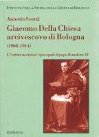 Giacomo Della Chiesa arcivescovo di Bologna (1908-1914). L'«ottimo noviziato» episcopale di papa Benedetto XV - Scottà Antonio
