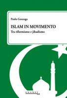 Islam in movimento. Tra riformismo e jihadismo - Gonzaga Paolo