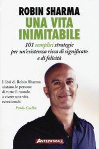 Copertina di 'Una vita inimitabile. 101 semplici strategie per un'esistenza ricca di significato e di felicità'