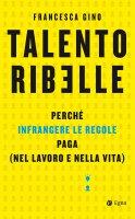 Talento ribelle - Francesca Gino
