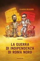 La guerra di indipendenza di Roma nord - Claudio Delicato