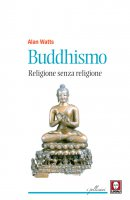 Buddhismo. Religione senza religione - Alan Watts