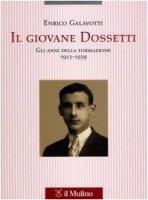 Il giovane Dossetti. Gli anni della formazione 1913-1939 - Galavotti Enrico