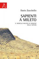 Sapienti a Mileto. Il modello milesio di indagine della natura - Zucchello Dario