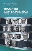 Incontri con la politica. Storie di un repubblicano di Calabria - Nucara Francesco