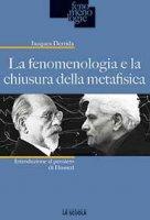 La fenomenologia e la chiusura della metafisica - Derrida Jacques