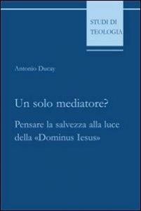 Copertina di 'Un solo mediatore? Pensare la salvezza alla luce della «Dominus Iesus»'
