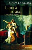 La musa barbara. Scritti politici (1788-1793) - Gouges Olympe de