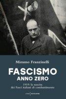 Fascismo anno zero. 1919: la nascita dei Fasci italiani di combattimento - Franzinelli Mimmo