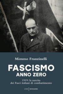 Copertina di 'Fascismo anno zero. 1919: la nascita dei Fasci italiani di combattimento'