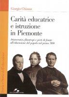 Carità educatrice e istruzione in Piemonte. Aristocratici, filantropi e preti di fronte all'educazione del popolo nel primo '800 - Giorgio Chiosso