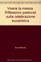 Vivere la messa. Riflessioni pastorali sulla celebrazione eucaristica - Morosi Ezio