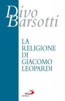 La religione di Giacomo Leopardi - Barsotti Divo