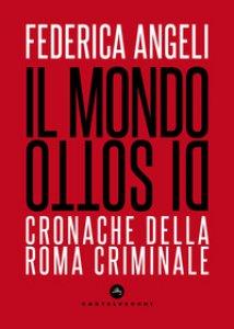 Copertina di 'Il mondo di sotto. Cronache della Roma criminale'