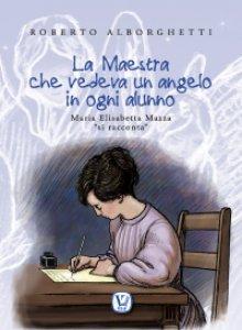 """Copertina di 'Maestra che vedeva un angelo in ogni alunno. Maria Elisabetta Mazza """"si racconta"""" (La)'"""
