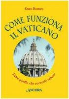 Come funziona il Vaticano. Tutto quello che vorreste sapere - Romeo Enzo