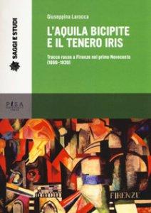 Copertina di 'L' aquila bicipite e il tenero iris. Tracce russe a Firenze nel primo novecento (1899-1939)'