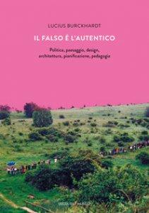 Copertina di 'Il falso è l'autentico. Politica, paesaggio, design, architettura, pianificazione, pedagogia'
