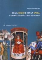 Con il senno e con la spada. Il cardinale Albornoz e l'Italia del Trecento - Pirani Francesco