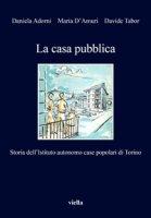 La casa pubblica. Storia dell'Istituto autonomo case popolari di Torino - Adorni Daniela, D'Amuri Maria, Tabor Davide