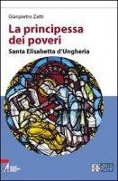 La principessa dei poveri. Santa Elisabetta d'Ungheria - Zatti Gianpietro
