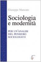 Sociologia e modernit�. Per un'analisi del pensiero sociologico - Manzato Giuseppe
