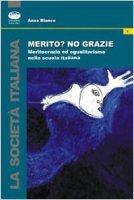 Merito? No, grazie. Meritocrazia ed egualitarismo nella scuola italiana - Bianco Anna