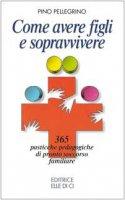 Come avere figli e sopravvivere. 365 pasticche pedagogiche di pronto soccorso familiare - Pellegrino Pino