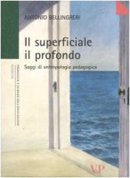 Il superficiale il profondo. Saggi di antropologia pedagogica - Bellingreri Antonio