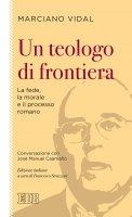 Un teologo di frontiera La fede, la morale e il processo romano - Marciano Vidal