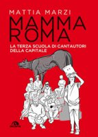 Mamma Roma. La terza scuola di cantautori della capitale - Marzi Mattia